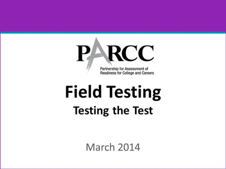 Field Testing Testing the Test March 2014. PARCC Consortium 2 Governed by the education chiefs in the states.