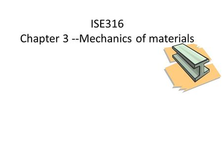 ISE316 Chapter 3 --Mechanics of materials. ISE 316 - Manufacturing Processes Engineering Agenda Review Stress Strain Relationships What is hardness Effect.