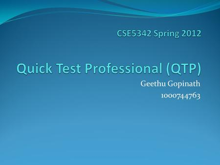 Geethu Gopinath 1000744763. QTP An automated testing software designed for testing various software applications and environments-provides functional.
