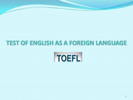 TOEFL 1 What is TOEFL The TOEFL test is an internationally accepted standard of English that measures the academic English proficiency of a non-native.