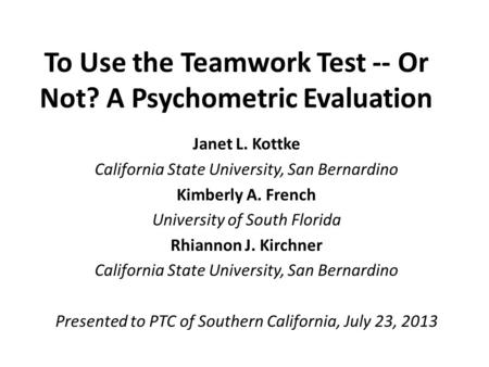 To Use the <strong>Teamwork</strong> Test -- Or Not? A Psychometric Evaluation Janet L. Kottke California State University, San Bernardino Kimberly A. French University.