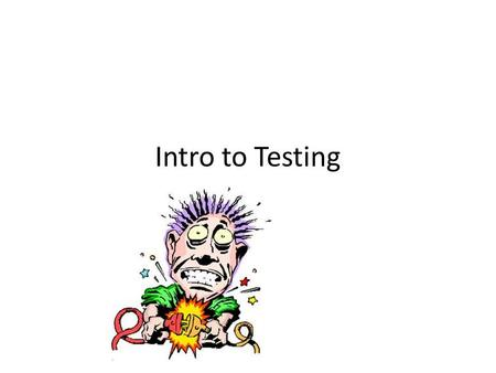 Intro to Testing. Testing Hardware Test is a module based process Earlier in the assembly process the cheaper the cost TIME=MONEY Software – 2/3 of the.