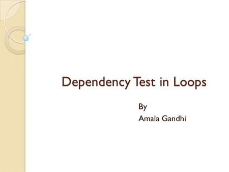 Dependency Test in Loops By Amala Gandhi. Data Dependence Three types of data dependence: 1. Flow (True) dependence : read-after-write int a, b, c; a.