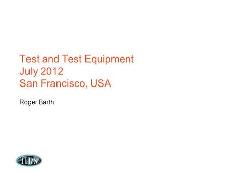 Test and Test Equipment July 2012 San Francisco, USA Roger Barth.