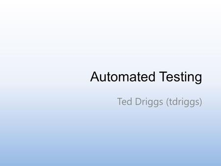Automated Testing Ted Driggs (tdriggs). What Verify program behavior without human interaction Programmatically load and run test code on a wide array.