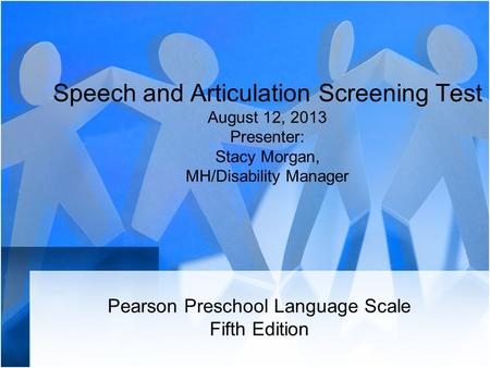 Speech and Articulation Screening Test August 12, 2013 Presenter: Stacy Morgan, MH/Disability Manager Pearson Preschool Language Scale Fifth Edition.