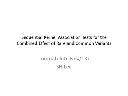 Sequential Kernel Association Tests for the Combined Effect of Rare and Common Variants Journal club (Nov/13) SH Lee.