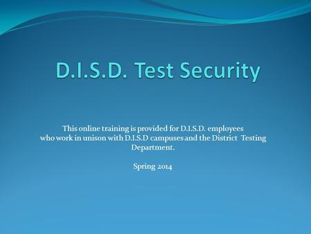 This online training is provided for D.I.S.D. employees who work in unison with D.I.S.D campuses and the District Testing Department. Spring 2014.