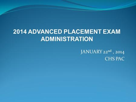 JANUARY 22 nd, 2014 CHS PAC 2014 ADVANCED PLACEMENT EXAM ADMINISTRATION.