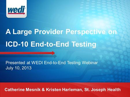 A Large Provider Perspective on ICD-10 End-to-End Testing Catherine Mesnik & Kristen Harleman, St. Joseph Health Presented at WEDI End-to-End Testing Webinar.