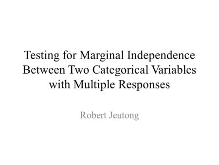 Testing for Marginal Independence Between Two Categorical Variables with Multiple Responses Robert Jeutong.