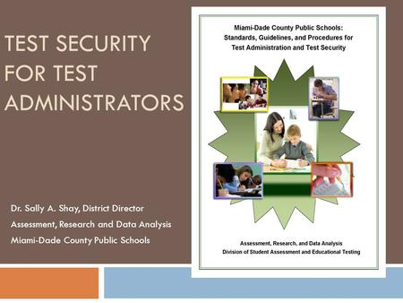 TEST SECURITY FOR TEST ADMINISTRATORS Dr. Sally A. Shay, District Director Assessment, Research and Data Analysis Miami-Dade County Public Schools.