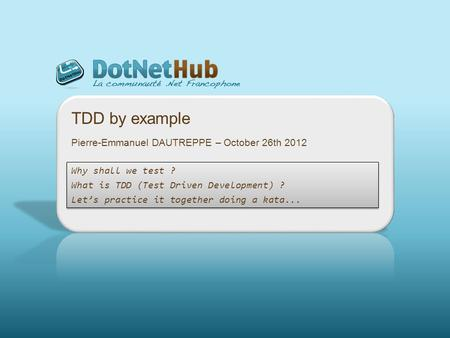 TDD by example Why shall we test ? What is TDD (Test Driven Development) ? Lets practice it together doing a kata... Why shall we test ? What is TDD (Test.