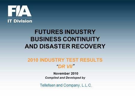 FUTURES INDUSTRY BUSINESS CONTINUITY AND DISASTER RECOVERY 2010 INDUSTRY TEST RESULTSDR VII November 2010 Compiled and Developed by Tellefsen and Company,