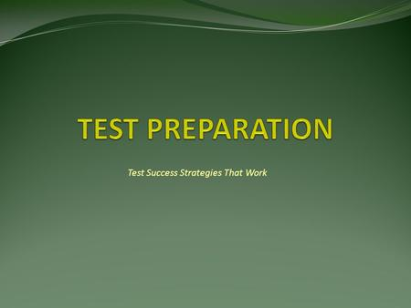 Test Success Strategies That Work. Four Steps to Test Success 1) General Preparation 2) Test Specific Preparation 3) Taking the Test 4) Review After the.