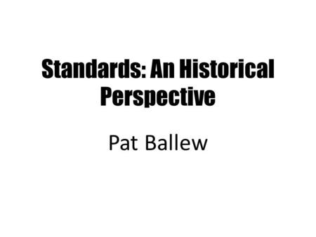 Standards: An Historical Perspective Pat Ballew. OMG !!!!! POWERPOINT SLIDES Please send me your 20 slides by Monday, December 2 In case it's helpful.