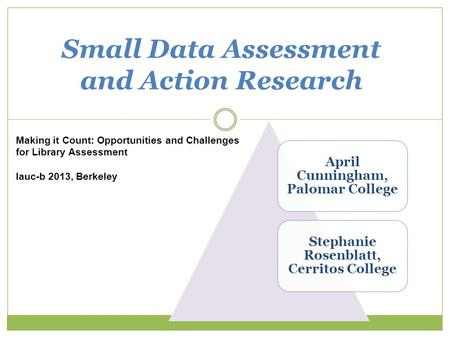 1 Small Data Assessment and Action Research Making it Count: Opportunities and Challenges for Library Assessment lauc-b 2013, Berkeley April Cunningham,