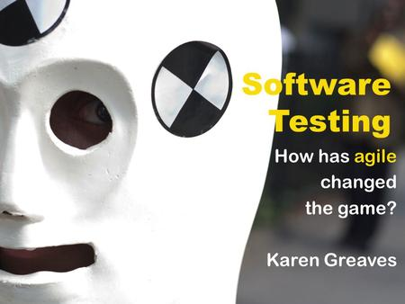 Software Testing How has agile changed the game? Karen Greaves.