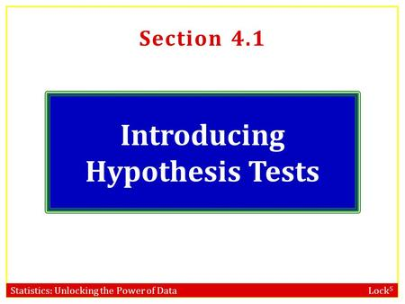 Statistics: Unlocking the Power of Data Lock 5 Section 4.1 Introducing Hypothesis Tests.