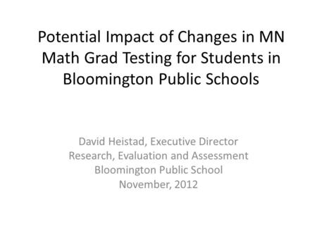 Potential Impact of Changes in MN Math Grad Testing for Students in Bloomington Public Schools David Heistad, Executive Director Research, Evaluation and.