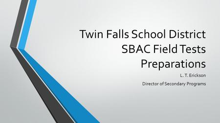 Twin Falls School District SBAC Field Tests Preparations L. T. Erickson Director of Secondary Programs.