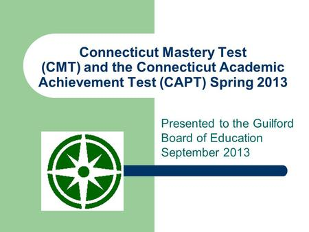 Connecticut Mastery Test (CMT) and the Connecticut Academic Achievement Test (CAPT) Spring 2013 Presented to the Guilford Board of Education September.