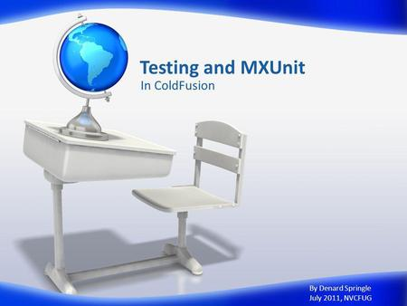 Testing and MXUnit In ColdFusion By Denard Springle July 2011, NVCFUG.