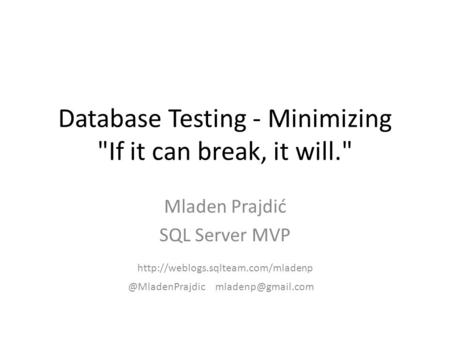 Database Testing - Minimizing If it can break, it will. Mladen Prajdić SQL Server MVP