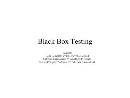 Black Box Testing Sources: Code Complete, 2 nd Ed., Steve McConnell Software Engineering, 5 th Ed., Roger Pressman Testing Computer Software, 2 nd Ed.,