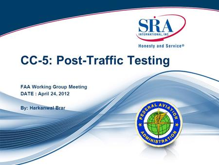 CC-5: Post-Traffic Testing FAA Working Group Meeting DATE : April 24, 2012 By: Harkanwal Brar.