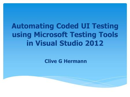 Automating Coded UI Testing using Microsoft Testing Tools in Visual Studio 2012 Clive G Hermann.