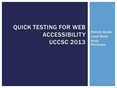 QUICK TESTING FOR WEB ACCESSIBILITY UCCSC 2013 Patrick Burke Lloyd Nicks Chris Patterson.