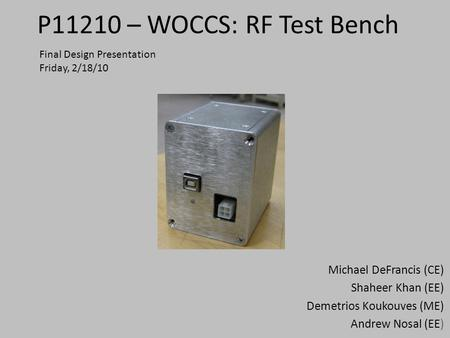 P11210 – WOCCS: RF Test Bench Michael DeFrancis (CE) Shaheer Khan (EE) Demetrios Koukouves (ME) Andrew Nosal (EE) Final Design Presentation Friday, 2/18/10.