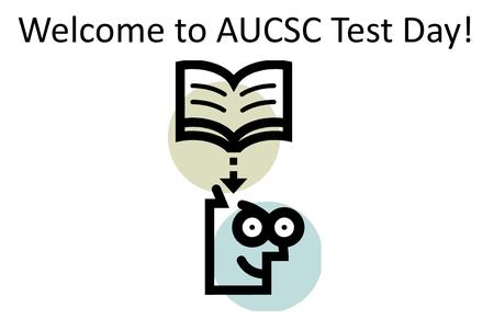 Welcome to AUCSC Test Day!. AUCSC Testing Instructions: Test scores, letters, and certificates will available through a link on AUCSCs web site (www.aucsc.com).