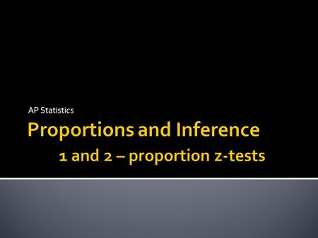 Proportions and Inference 1 and 2 – proportion z-tests