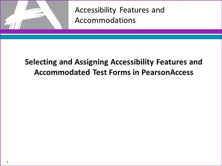 Selecting and Assigning Accessibility Features and Accommodated Test Forms in PearsonAccess 1 Accessibility Features and Accommodations.