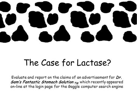 The Case for Lactase? Evaluate and report on the claims of an advertisement for Dr. Sams Fantastic Stomach Solution TM which recently appeared on-line.
