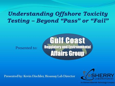 Presented to: Presented by: Kevin Dischler, Bioassay Lab Director Understanding Offshore Toxicity Testing – Beyond Pass or Fail.