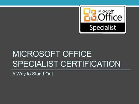 MICROSOFT OFFICE SPECIALIST CERTIFICATION A Way to Stand Out.