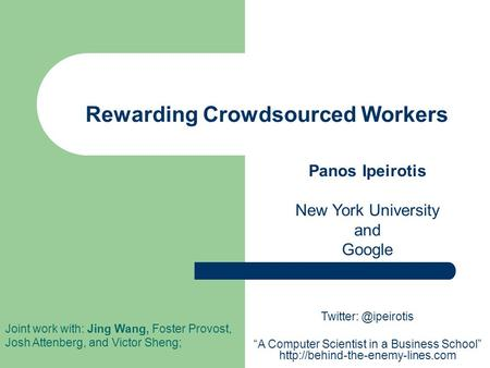 Rewarding Crowdsourced Workers Panos Ipeirotis New York University and Google Joint work with: Jing Wang, Foster Provost, Josh Attenberg, and Victor Sheng;