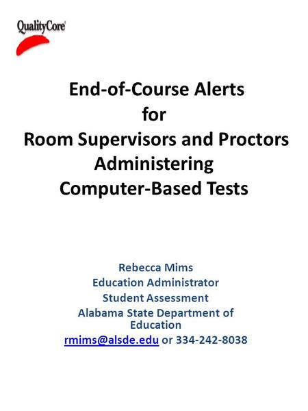 End-of-Course Alerts for Room Supervisors and Proctors Administering Computer-Based Tests Rebecca Mims Education Administrator Student Assessment Alabama.