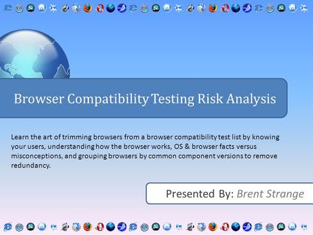 Presented By: Brent Strange Browser Compatibility Testing Risk Analysis Learn the art of trimming browsers from a browser compatibility test list by knowing.