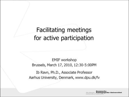 Facilitating meetings for active participation EMIF workshop Brussels, March 17, 2010, 12:30-5:00PM Ib Ravn, Ph.D., Associate Professor Aarhus University,