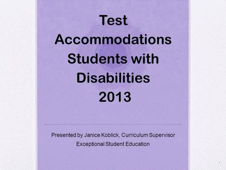 Test Accommodations Students with Disabilities 2013 Presented by Janice Koblick, Curriculum Supervisor Exceptional Student Education 1.