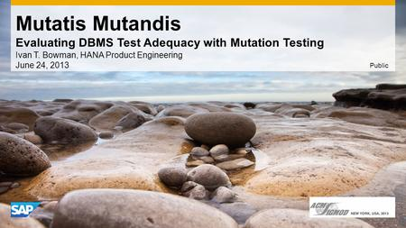 Mutatis Mutandis Evaluating DBMS Test Adequacy with Mutation Testing Ivan T. Bowman, HANA Product Engineering June 24, 2013 Public.