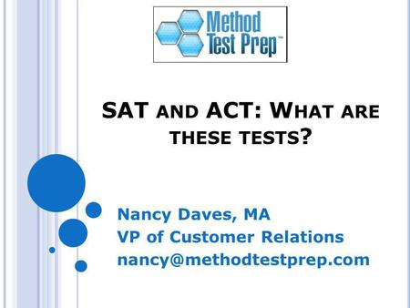 SAT AND ACT: W HAT ARE THESE TESTS ? Nancy Daves, MA VP of Customer Relations