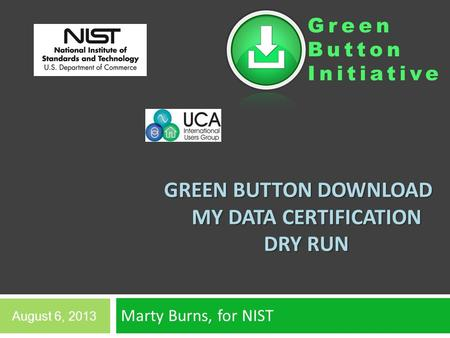 Green Button Initiative GREEN BUTTON DOWNLOAD MY DATA CERTIFICATION DRY RUN Marty Burns, for NIST August 6, 2013.