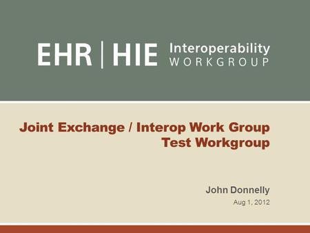 Joint Exchange / Interop Work Group Test Workgroup John Donnelly Aug 1, 2012.