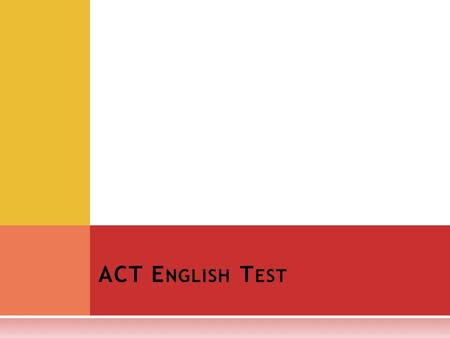ACT E NGLISH T EST. T HE E NGLISH TEST IS A 75- QUESTION, 45- MINUTE TEST, COVERING : Usage/Mechanics punctuation grammar and usage sentence structure.
