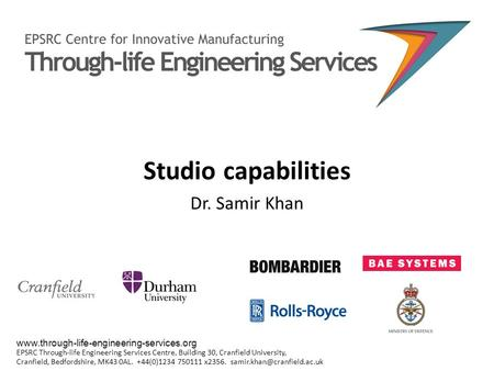 Studio capabilities Dr. Samir Khan www.through-life-engineering-services.org EPSRC Through-life Engineering Services Centre, Building 30, Cranfield University,